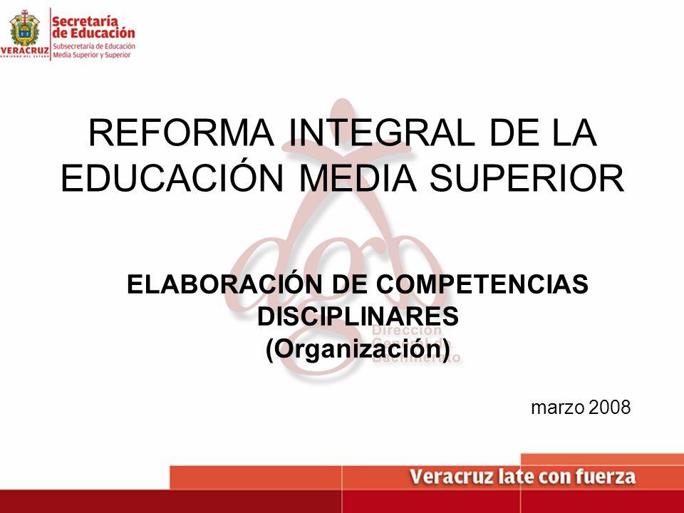 REFORMA INTEGRAL DE LA EDUCACIÓN MEDIA SUPERIOR ELABORACIÓN DE COMPETENCIAS DISCIPLINARES (Organización) marzo 2008