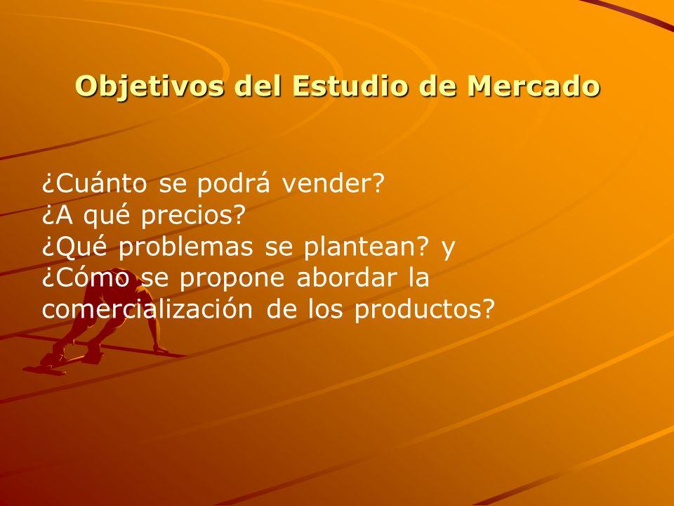 Objetivos del Estudio de Mercado ¿Cuánto se podrá vender? ¿A qué precios? ¿Qué problemas se plantean? y ¿Cómo se propone abordar la comercialización d