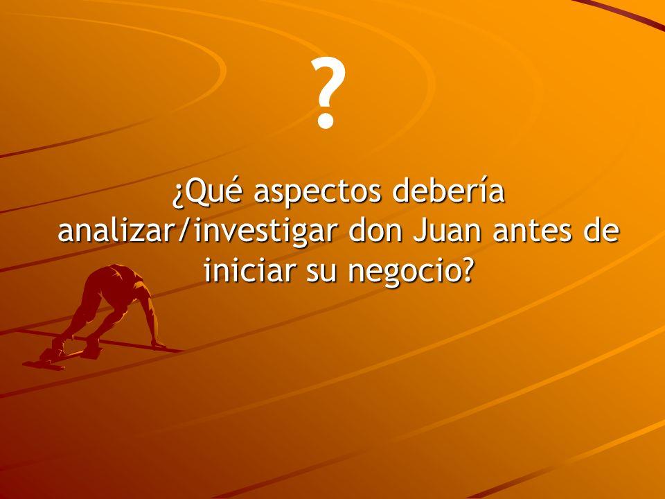 ¿Qué aspectos debería analizar/investigar don Juan antes de iniciar su negocio? ?