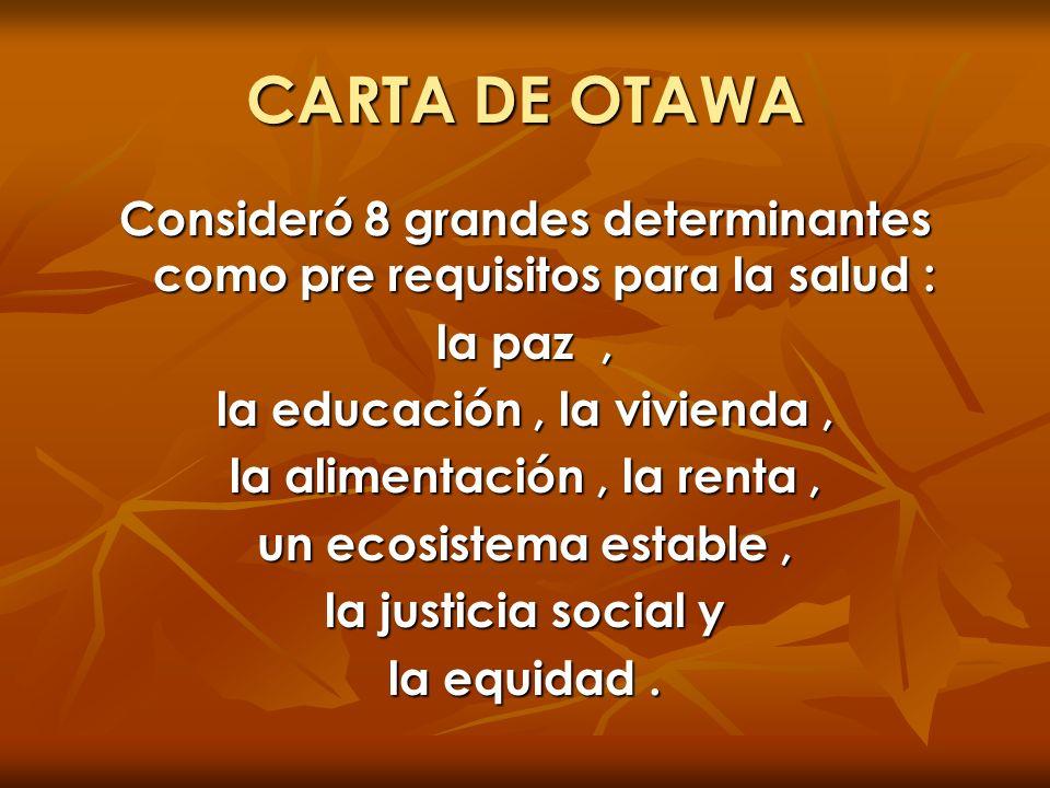 CARTA DE OTAWA Consideró 8 grandes determinantes como pre requisitos para la salud : la paz, la educación, la vivienda, la alimentación, la renta, un