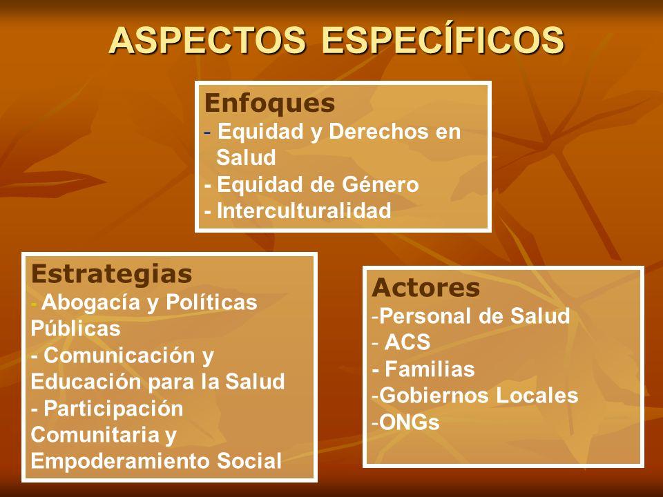 ASPECTOS ESPECÍFICOS Enfoques - Equidad y Derechos en Salud - Equidad de Género - Interculturalidad Estrategias - Abogacía y Políticas Públicas - Comu