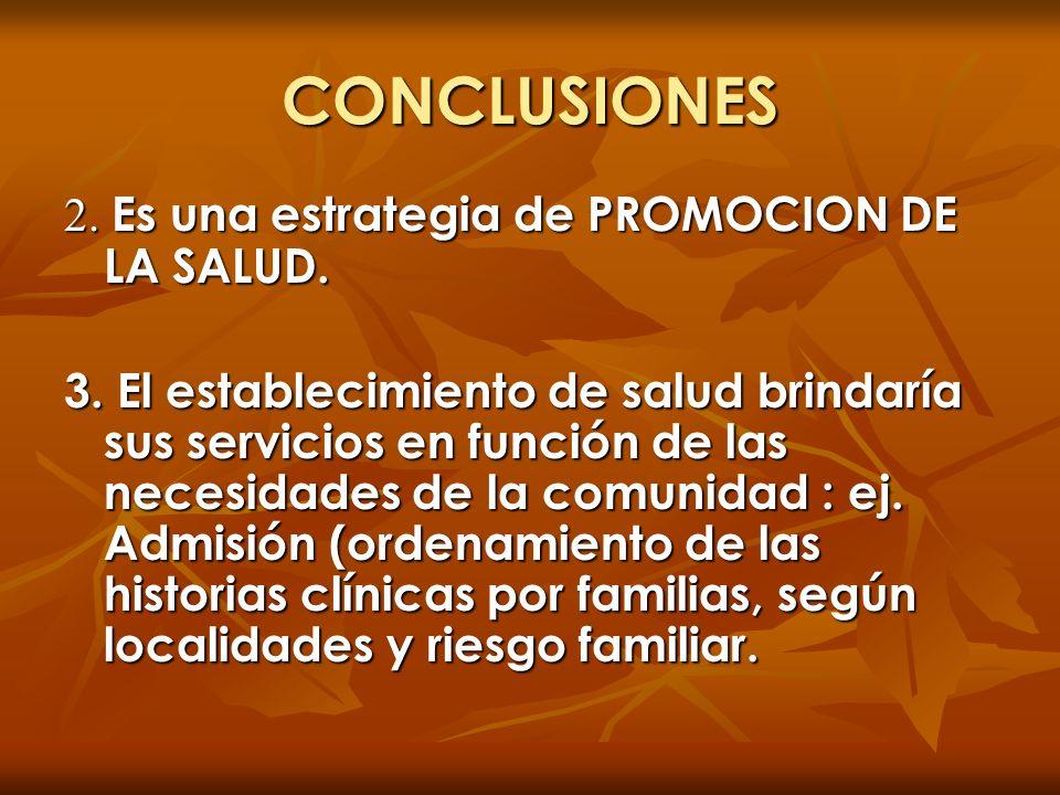 CONCLUSIONES 2. Es una estrategia de PROMOCION DE LA SALUD. 3. El establecimiento de salud brindaría sus servicios en función de las necesidades de la
