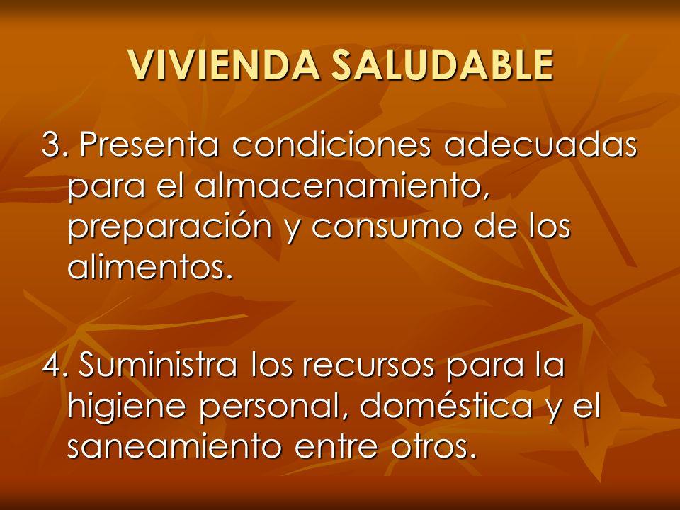 VIVIENDA SALUDABLE 3. Presenta condiciones adecuadas para el almacenamiento, preparación y consumo de los alimentos. 4. Suministra los recursos para l