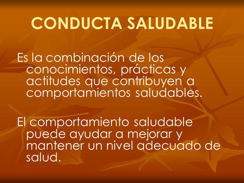 CONDUCTA SALUDABLE Es la combinación de los conocimientos, prácticas y actitudes que contribuyen a comportamientos saludables. El comportamiento salud