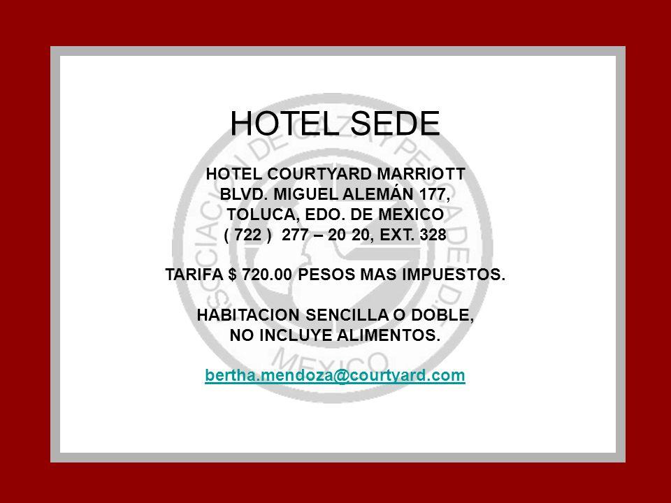 HOTEL SEDE HOTEL COURTYARD MARRIOTT BLVD. MIGUEL ALEMÁN 177, TOLUCA, EDO. DE MEXICO ( 722 ) 277 – 20 20, EXT. 328 TARIFA $ 720.00 PESOS MAS IMPUESTOS.