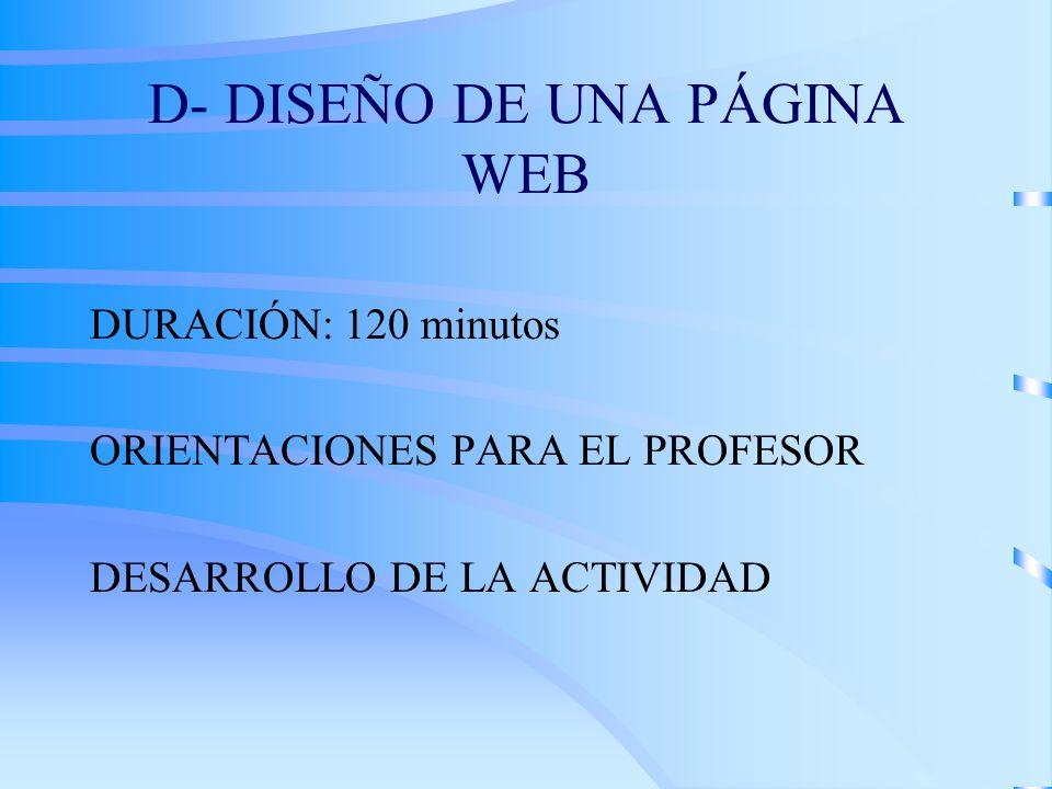 D- DISEÑO DE UNA PÁGINA WEB DURACIÓN: 120 minutos ORIENTACIONES PARA EL PROFESOR DESARROLLO DE LA ACTIVIDAD