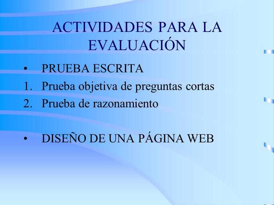 ACTIVIDADES PARA LA EVALUACIÓN PRUEBA ESCRITA 1.Prueba objetiva de preguntas cortas 2.Prueba de razonamiento DISEÑO DE UNA PÁGINA WEB