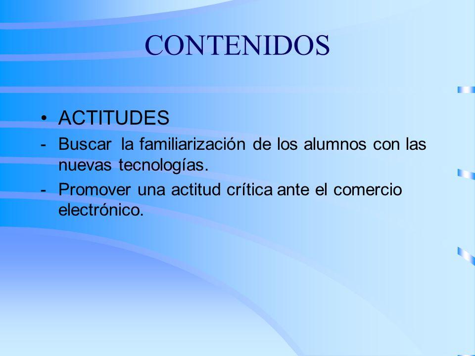 CONTENIDOS ACTITUDES Buscar la familiarización de los alumnos con las nuevas tecnologías. Promover una actitud crítica ante el comercio electrónico.