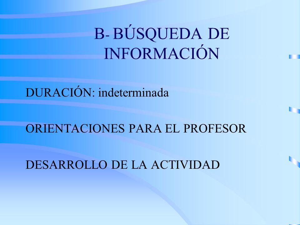 B - BÚSQUEDA DE INFORMACIÓN DURACIÓN: indeterminada ORIENTACIONES PARA EL PROFESOR DESARROLLO DE LA ACTIVIDAD