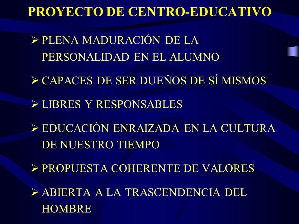PROYECTO DE CENTRO-EDUCATIVO PLENA MADURACIÓN DE LA PERSONALIDAD EN EL ALUMNO CAPACES DE SER DUEÑOS DE SÍ MISMOS LIBRES Y RESPONSABLES EDUCACIÓN ENRAIZADA EN LA CULTURA DE NUESTRO TIEMPO PROPUESTA COHERENTE DE VALORES ABIERTA A LA TRASCENDENCIA DEL HOMBRE