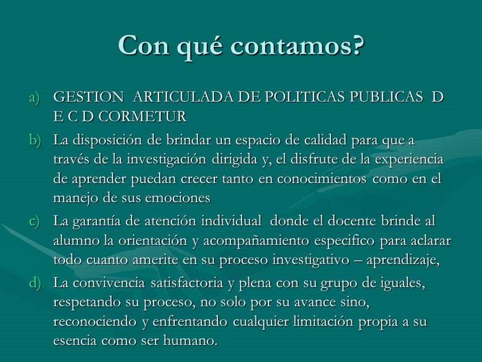 Con qué contamos? a)GESTION ARTICULADA DE POLITICAS PUBLICAS D E C D CORMETUR b)La disposición de brindar un espacio de calidad para que a través de l