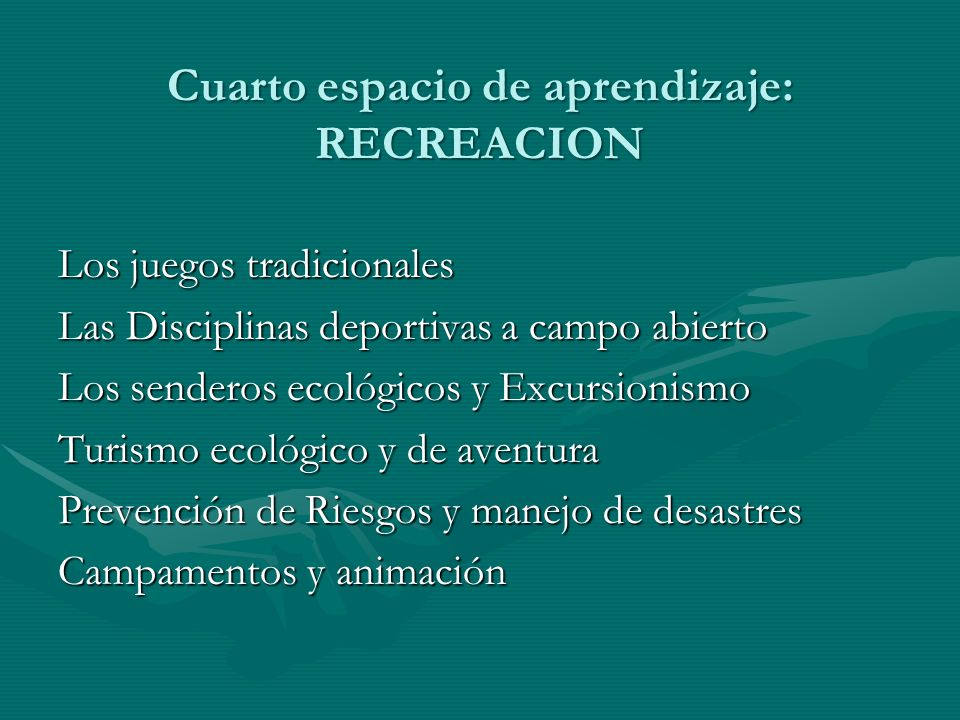 Cuarto espacio de aprendizaje: RECREACION Los juegos tradicionales Las Disciplinas deportivas a campo abierto Los senderos ecológicos y Excursionismo