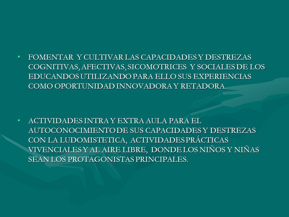 FOMENTAR Y CULTIVAR LAS CAPACIDADES Y DESTREZAS COGNITIVAS, AFECTIVAS, SICOMOTRICES Y SOCIALES DE LOS EDUCANDOS UTILIZANDO PARA ELLO SUS EXPERIENCIAS