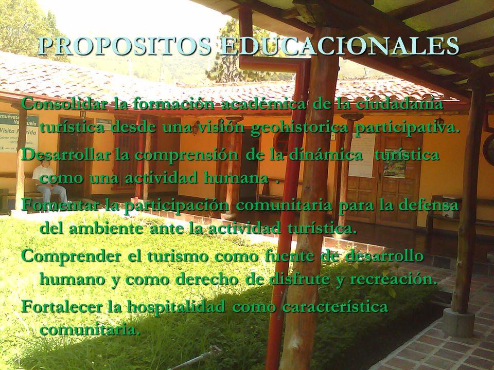 PROPOSITOS EDUCACIONALES Consolidar la formación académica de la ciudadanía turística desde una visión geohistorica participativa. Desarrollar la comp