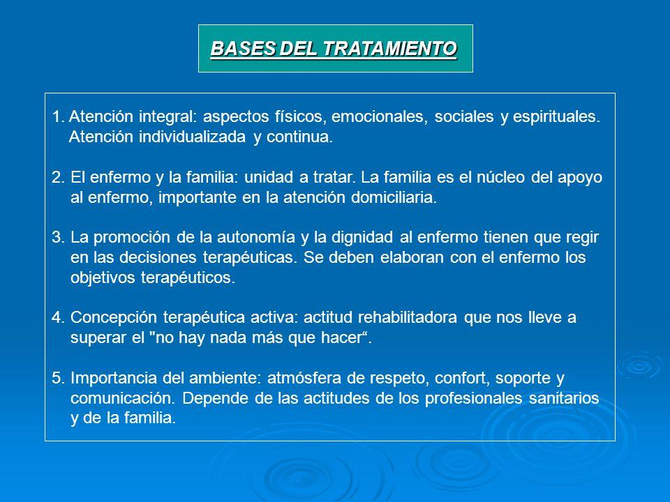 BASES DEL TRATAMIENTO 1. Atención integral: aspectos físicos, emocionales, sociales y espirituales. Atención individualizada y continua. 2. El enfermo