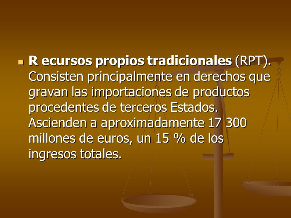 R ecursos propios tradicionales (RPT). Consisten principalmente en derechos que gravan las importaciones de productos procedentes de terceros Estados.
