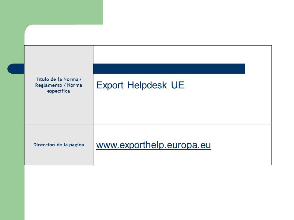 Titulo de la Norma / Reglamento / Norma específica Export Helpdesk UE Dirección de la página www.exporthelp.europa.eu