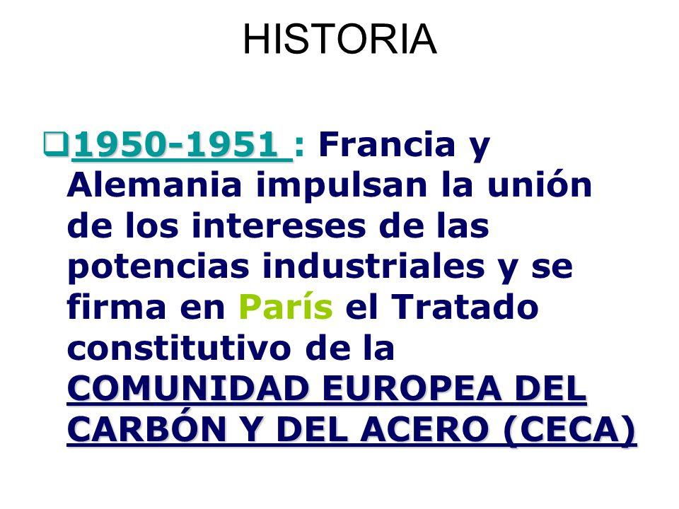 HISTORIA 1950-1951 COMUNIDAD EUROPEA DEL CARBÓN Y DEL ACERO (CECA) 1950-1951 : Francia y Alemania impulsan la unión de los intereses de las potencias