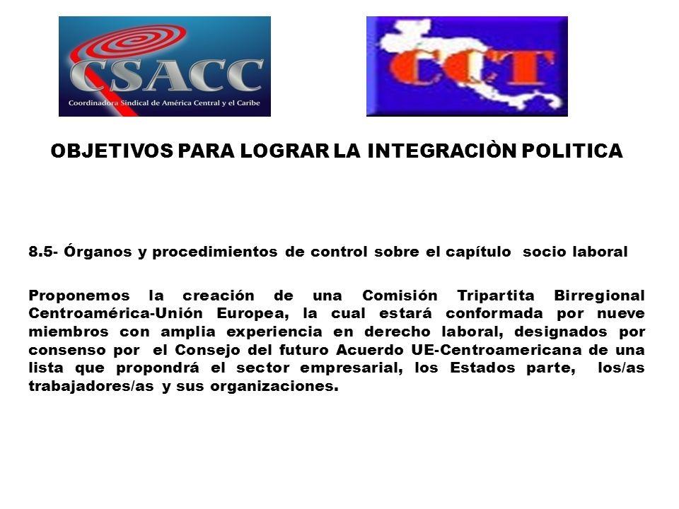 OBJETIVOS PARA LOGRAR LA INTEGRACIÒN POLITICA 8.5- Órganos y procedimientos de control sobre el capítulo socio laboral Proponemos la creación de una C
