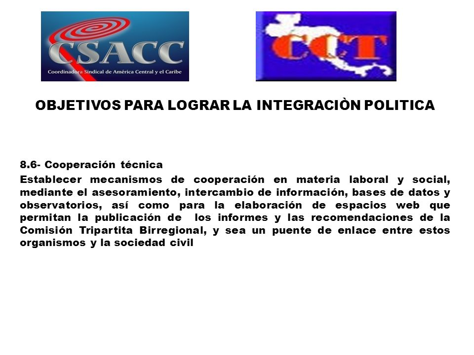 OBJETIVOS PARA LOGRAR LA INTEGRACIÒN POLITICA 8.6- Cooperación técnica Establecer mecanismos de cooperación en materia laboral y social, mediante el a