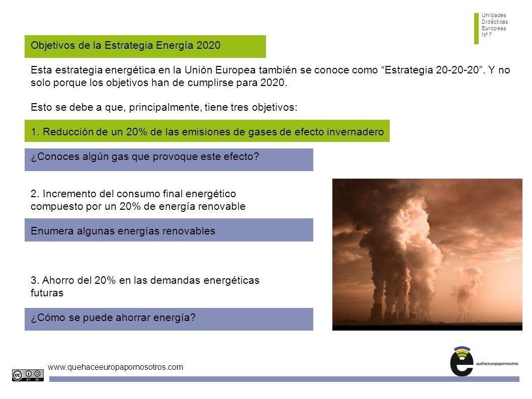 Unidades Didácticas Europeas Nº 7 www.quehaceeuropapornosotros.com Objetivos de la Estrategia Energía 2020 Esta estrategia energética en la Unión Europea también se conoce como Estrategia 20-20-20.