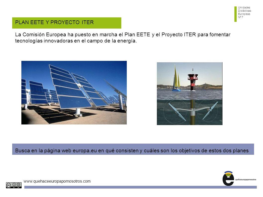 Unidades Didácticas Europeas Nº 7 www.quehaceeuropapornosotros.com PLAN EETE Y PROYECTO ITER La Comisión Europea ha puesto en marcha el Plan EETE y el Proyecto ITER para fomentar tecnologías innovadoras en el campo de la energía.