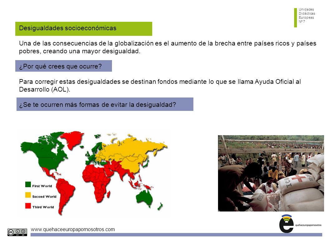 Unidades Didácticas Europeas Nº 7 www.quehaceeuropapornosotros.com Desigualdades socioeconómicas Una de las consecuencias de la globalización es el aumento de la brecha entre países ricos y países pobres, creando una mayor desigualdad.