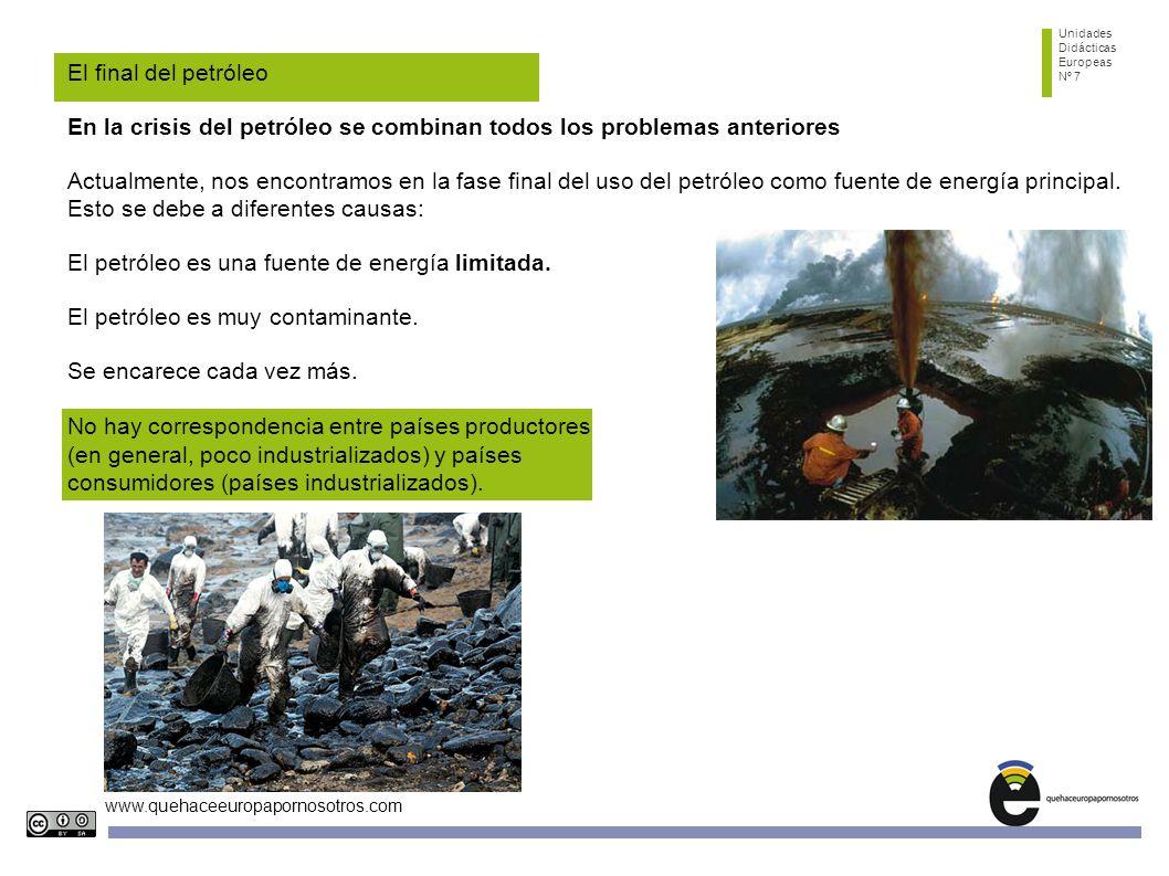 Unidades Didácticas Europeas Nº 7 www.quehaceeuropapornosotros.com El final del petróleo En la crisis del petróleo se combinan todos los problemas anteriores Actualmente, nos encontramos en la fase final del uso del petróleo como fuente de energía principal.