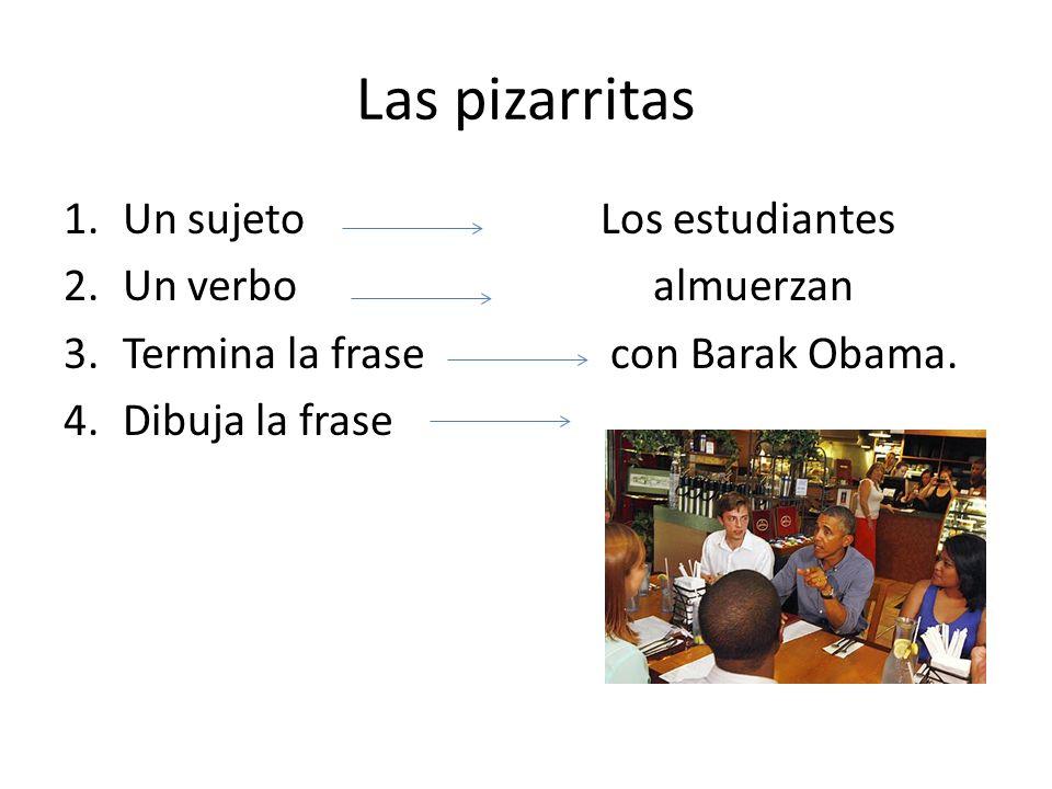 Las pizarritas 1.Un sujeto Los estudiantes 2.Un verbo almuerzan 3.Termina la frase con Barak Obama.