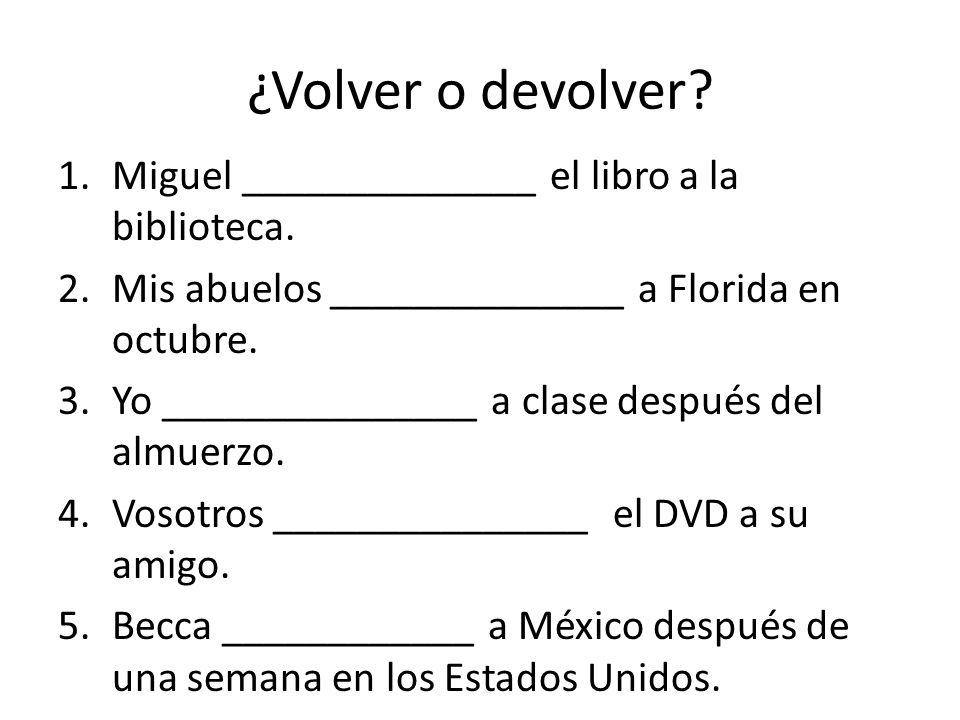 ¿Volver o devolver. 1.Miguel ______________ el libro a la biblioteca.