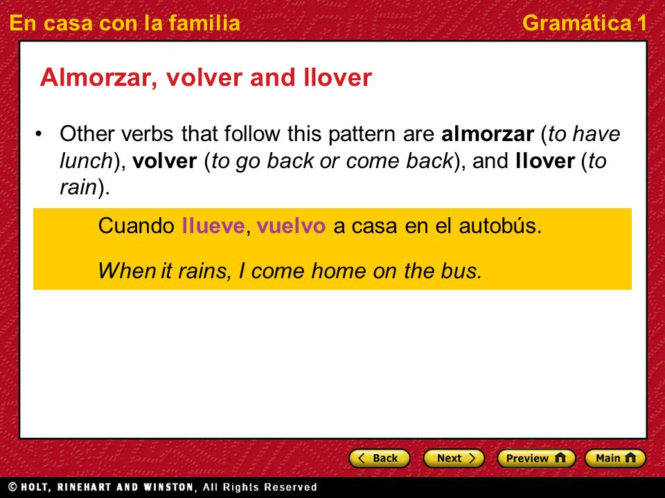 En casa con la familiaGramática 1 Almorzar, volver and llover Other verbs that follow this pattern are almorzar (to have lunch), volver (to go back or come back), and llover (to rain).