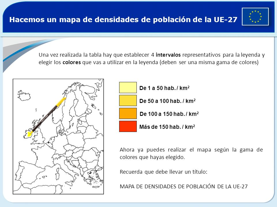Hacemos un mapa de densidades de población de la UE-27 Una vez realizada la tabla hay que establecer 4 intervalos representativos para la leyenda y el