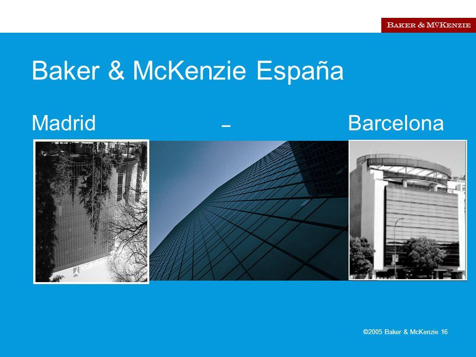 ©2005 Baker & McKenzie 16 Baker & McKenzie España Madrid – Barcelona Barcelona Madrid