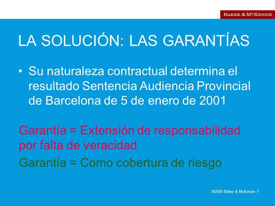 ©2005 Baker & McKenzie 7 LA SOLUCIÓN: LAS GARANTÍAS Su naturaleza contractual determina el resultado Sentencia Audiencia Provincial de Barcelona de 5 de enero de 2001 Garantía = Extensión de responsabilidad por falta de veracidad Garantía = Como cobertura de riesgo