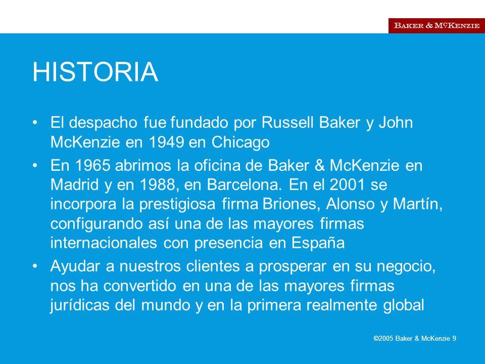©2005 Baker & McKenzie 9 HISTORIA El despacho fue fundado por Russell Baker y John McKenzie en 1949 en Chicago En 1965 abrimos la oficina de Baker & McKenzie en Madrid y en 1988, en Barcelona.