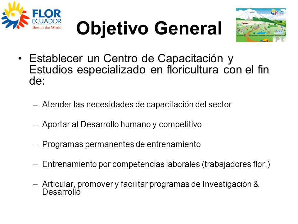 Objetivo General Establecer un Centro de Capacitación y Estudios especializado en floricultura con el fin de: –Atender las necesidades de capacitación