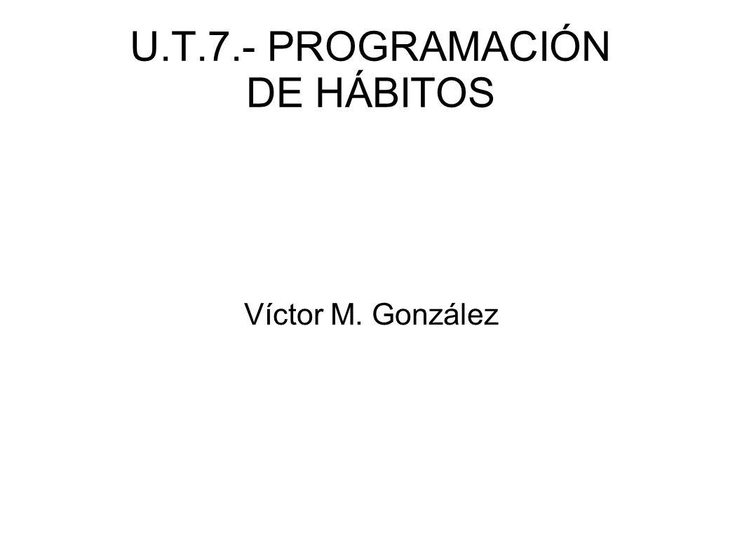 U.T.7.- PROGRAMACIÓN DE HÁBITOS Vamos a conocer: – Conceptos básicos – Consideraciones previas – Elementos de la programación de hábitos – Cooperación Familia / Escuela