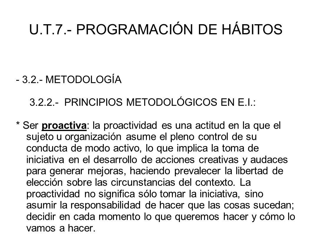U.T.7.- PROGRAMACIÓN DE HÁBITOS - 3.2.- METODOLOGÍA 3.2.2.- PRINCIPIOS METODOLÓGICOS EN E.I.: * Ser proactiva: la proactividad es una actitud en la qu