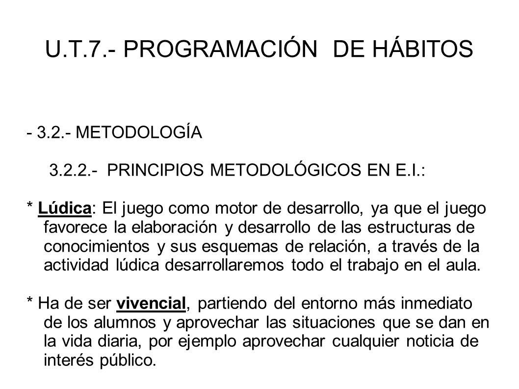 U.T.7.- PROGRAMACIÓN DE HÁBITOS - 3.2.- METODOLOGÍA 3.2.2.- PRINCIPIOS METODOLÓGICOS EN E.I.: * Lúdica: El juego como motor de desarrollo, ya que el j