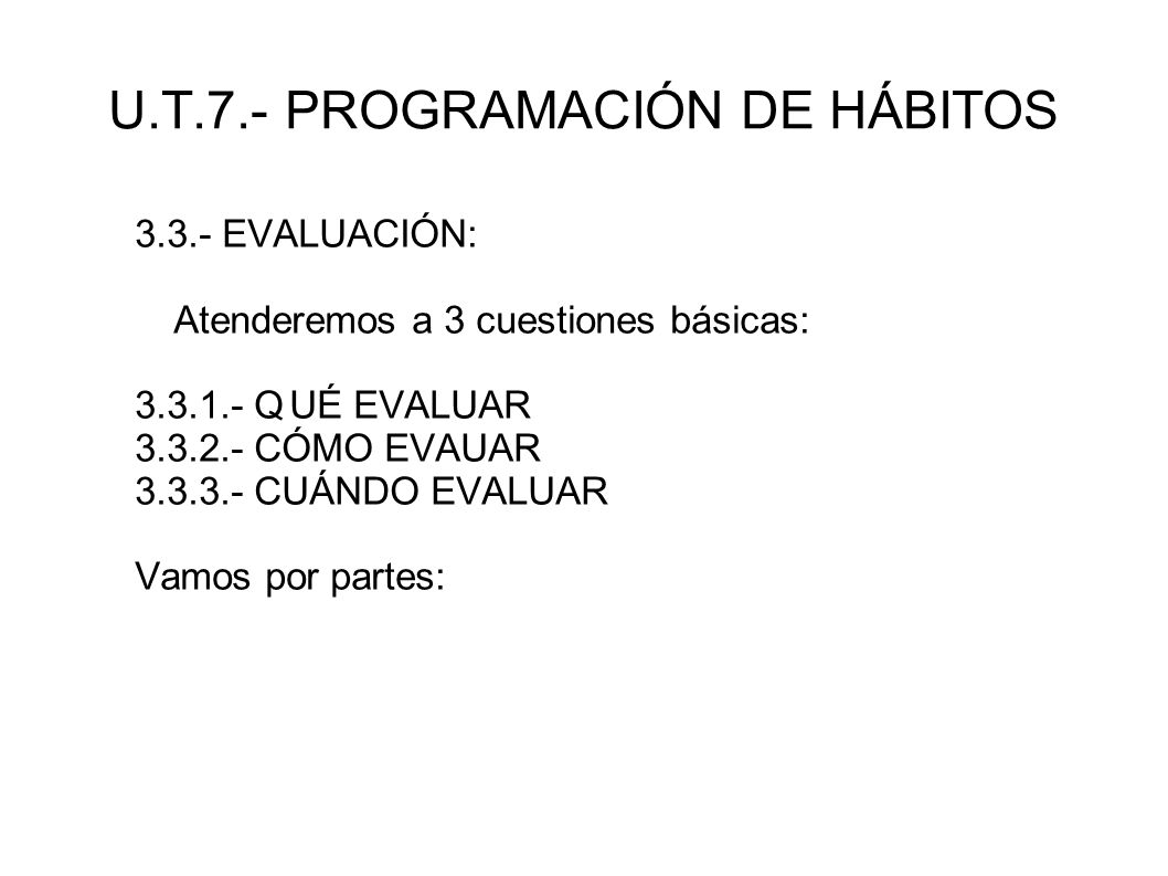 U.T.7.- PROGRAMACIÓN DE HÁBITOS 3.3.- EVALUACIÓN: Atenderemos a 3 cuestiones básicas: 3.3.1.- QUÉ EVALUAR 3.3.2.- CÓMO EVAUAR 3.3.3.- CUÁNDO EVALUAR V