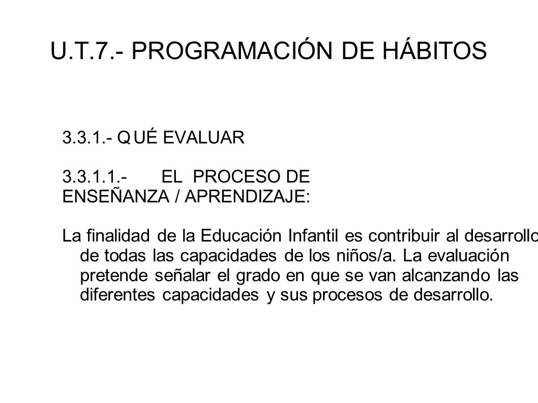 U.T.7.- PROGRAMACIÓN DE HÁBITOS 3.3.1.- QUÉ EVALUAR 3.3.1.1.- EL PROCESO DE ENSEÑANZA / APRENDIZAJE: La finalidad de la Educación Infantil es contribu