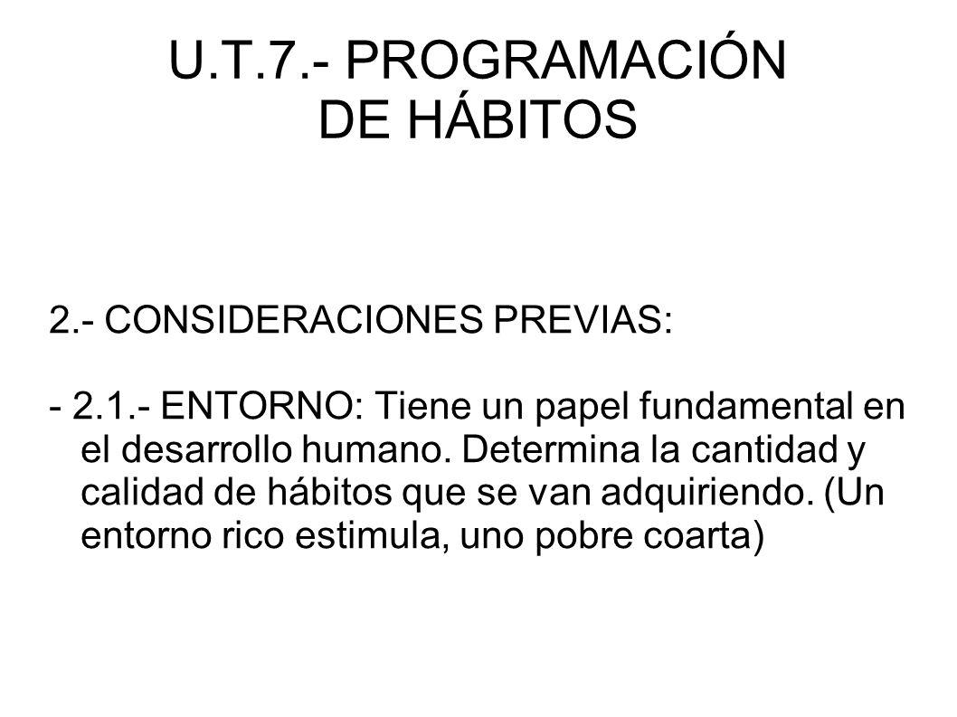 U.T.7.- PROGRAMACIÓN DE HÁBITOS 2.- CONSIDERACIONES PREVIAS: - 2.1.- ENTORNO: Tiene un papel fundamental en el desarrollo humano. Determina la cantida