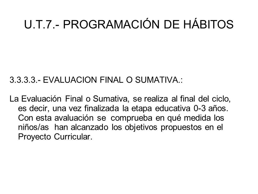 U.T.7.- PROGRAMACIÓN DE HÁBITOS 3.3.3.3.- EVALUACION FINAL O SUMATIVA.: La Evaluación Final o Sumativa, se realiza al final del ciclo, es decir, una v