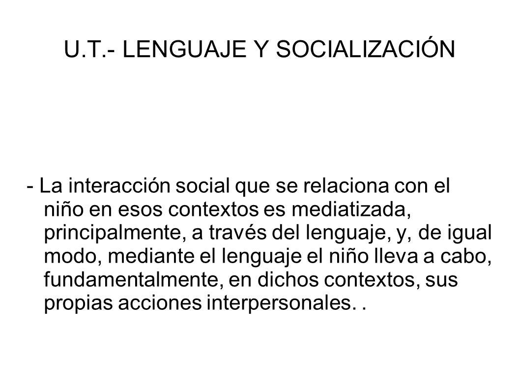U.T.- LENGUAJE Y SOCIALIZACIÓN - La interacción social que se relaciona con el niño en esos contextos es mediatizada, principalmente, a través del len