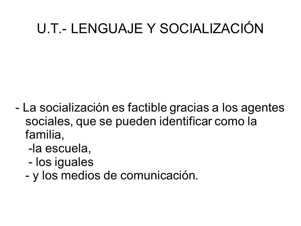 U.T.- LENGUAJE Y SOCIALIZACIÓN - La socialización es factible gracias a los agentes sociales, que se pueden identificar como la familia, -la escuela,