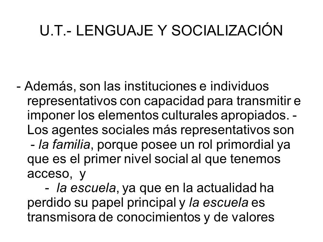 U.T.- LENGUAJE Y SOCIALIZACIÓN - Además, son las instituciones e individuos representativos con capacidad para transmitir e imponer los elementos cult