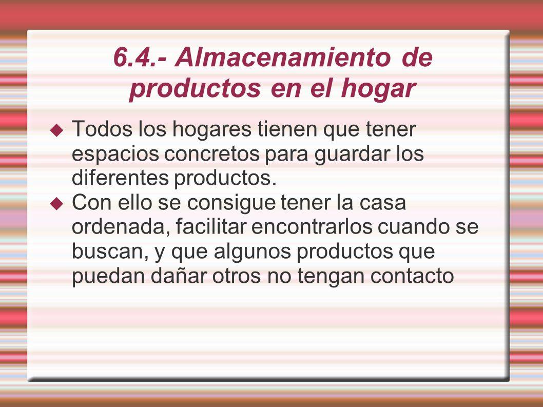 6.4.- Almacenamiento de productos en el hogar Todos los hogares tienen que tener espacios concretos para guardar los diferentes productos. Con ello se