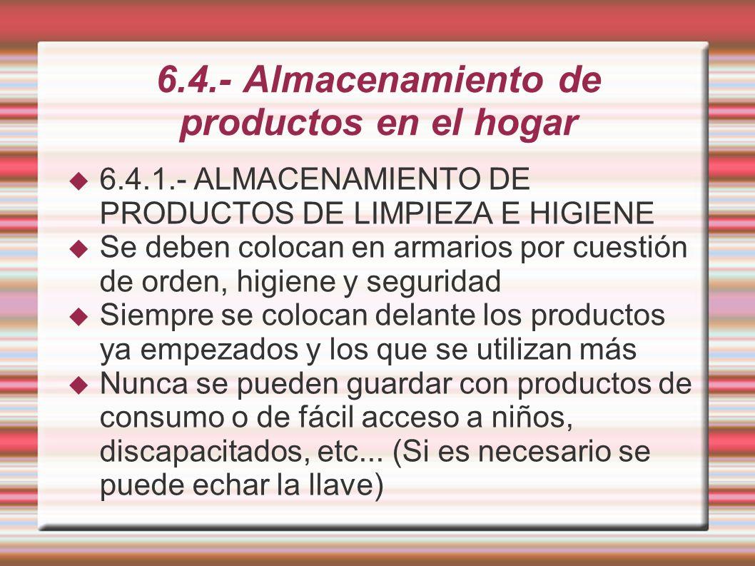 6.4.- Almacenamiento de productos en el hogar 6.4.1.- ALMACENAMIENTO DE PRODUCTOS DE LIMPIEZA E HIGIENE Se deben colocan en armarios por cuestión de o