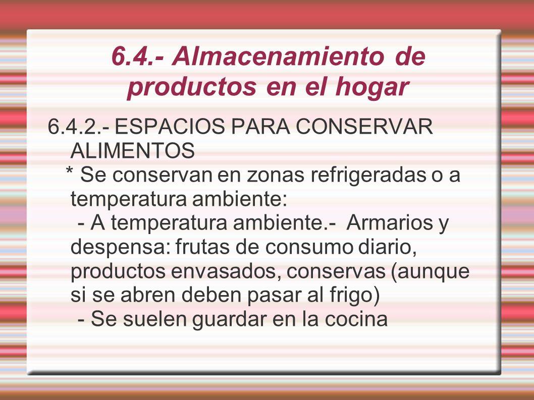 6.4.- Almacenamiento de productos en el hogar - Consejos: agrupar por tipos (latas, arroces, pastas, legumbres, especias, etc...), colocar delante los que van a caducar primero, reutilizar envases de vidrio porque tienen cierre hermético