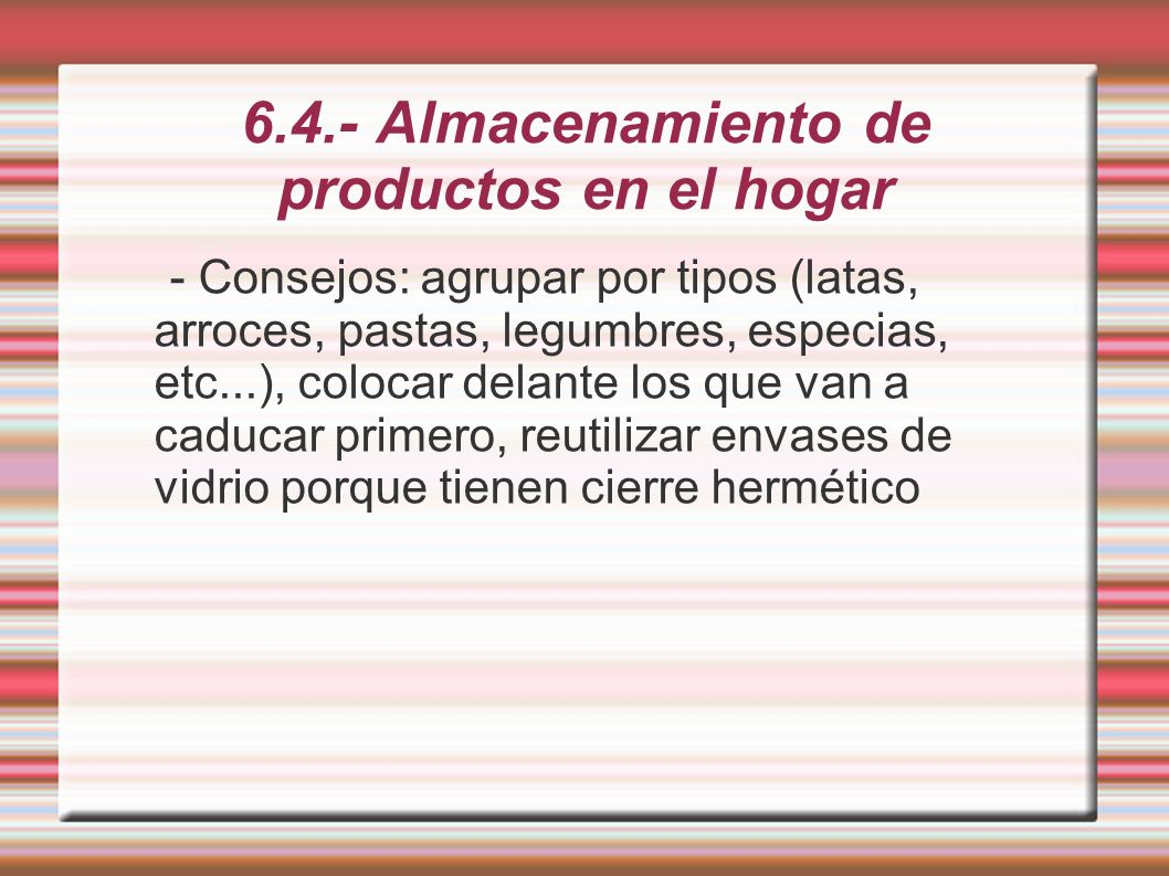 6.4.- Almacenamiento de productos en el hogar - Consejos: agrupar por tipos (latas, arroces, pastas, legumbres, especias, etc...), colocar delante los